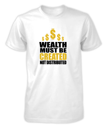 Wealth Must Be Created - T-Shirt