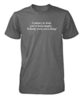 Nobody owes you a thing! - T-Shirt