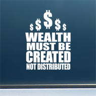 "Wealth Must Be Created - Vinyl Decal/Sticker (4"" wide)"