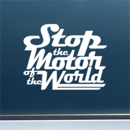"Stop the Motor of the World - Vinyl Decal/Sticker (6"" wide)"